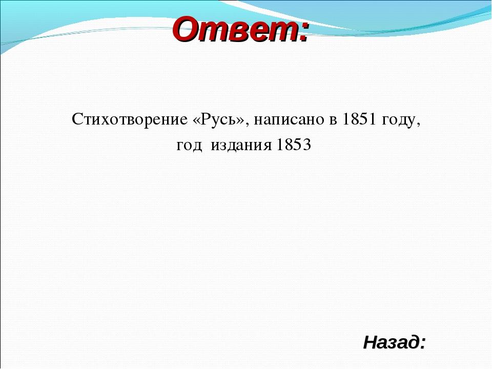 Ответ: Назад: Стихотворение «Русь», написано в 1851 году, год издания 1853
