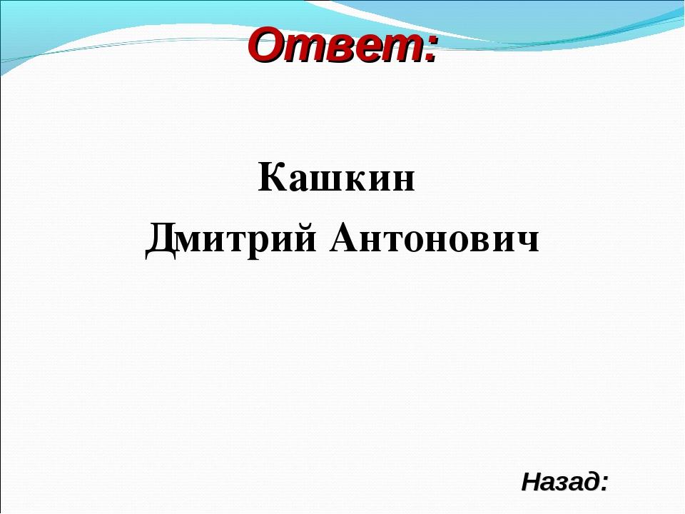 Ответ: Назад: Кашкин Дмитрий Антонович