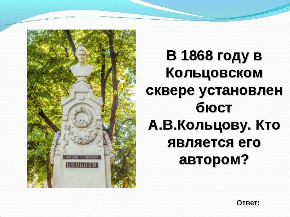 В 1868 году в Кольцовском сквере установлен бюст А.В.Кольцову. Кто является е...