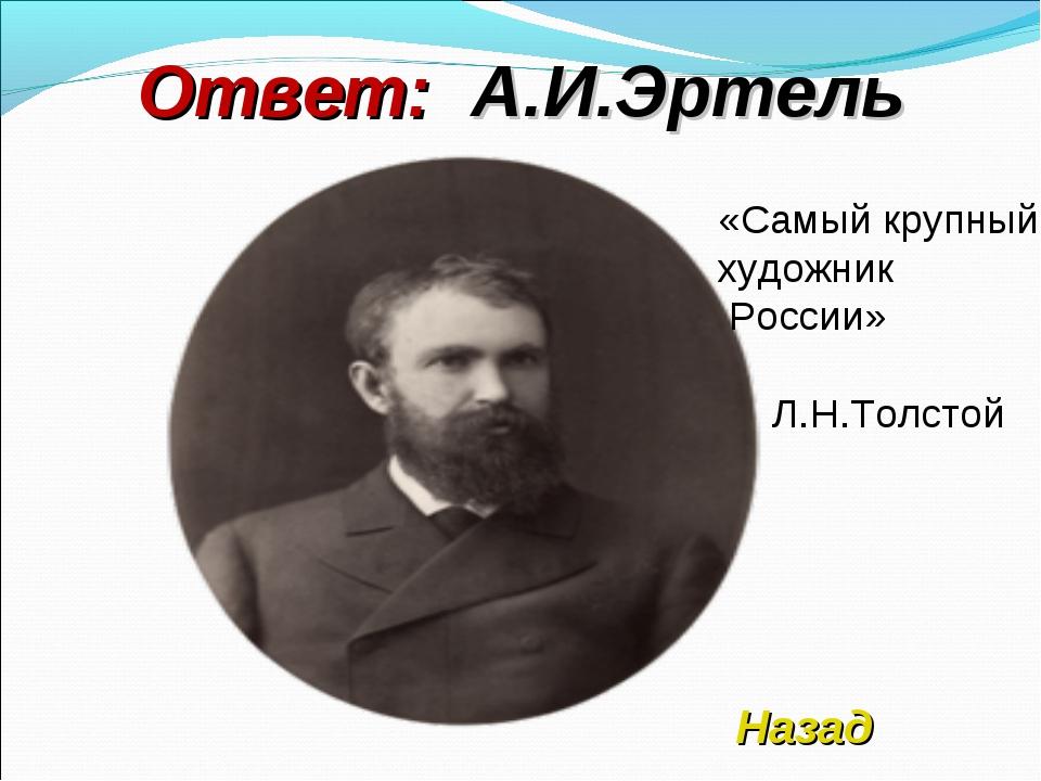 Ответ: А.И.Эртель Назад «Самый крупный художник России» Л.Н.Толстой