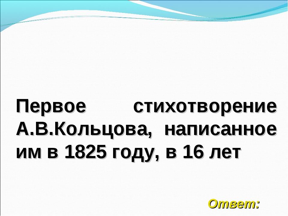 Первое стихотворение А.В.Кольцова, написанное им в 1825 году, в 16 лет Ответ: