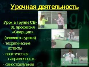 Урочная деятельность Урок в группе СВ-31 профессия «Сварщик» (элементы урока)