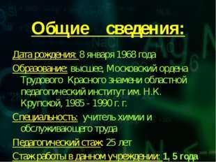 Общие сведения: Дата рождения: 8 января 1968 года Образование: высшее, Москов