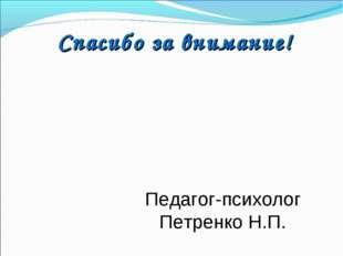 Спасибо за внимание! Педагог-психолог Петренко Н.П.
