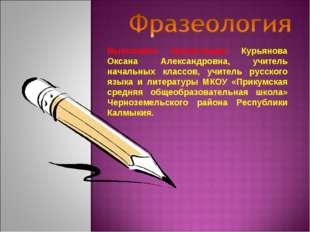 Выполнила презентацию: Курьянова Оксана Александровна, учитель начальных клас