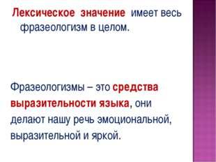 Лексическое значение имеет весь фразеологизм в целом. Фразеологизмы – это ср