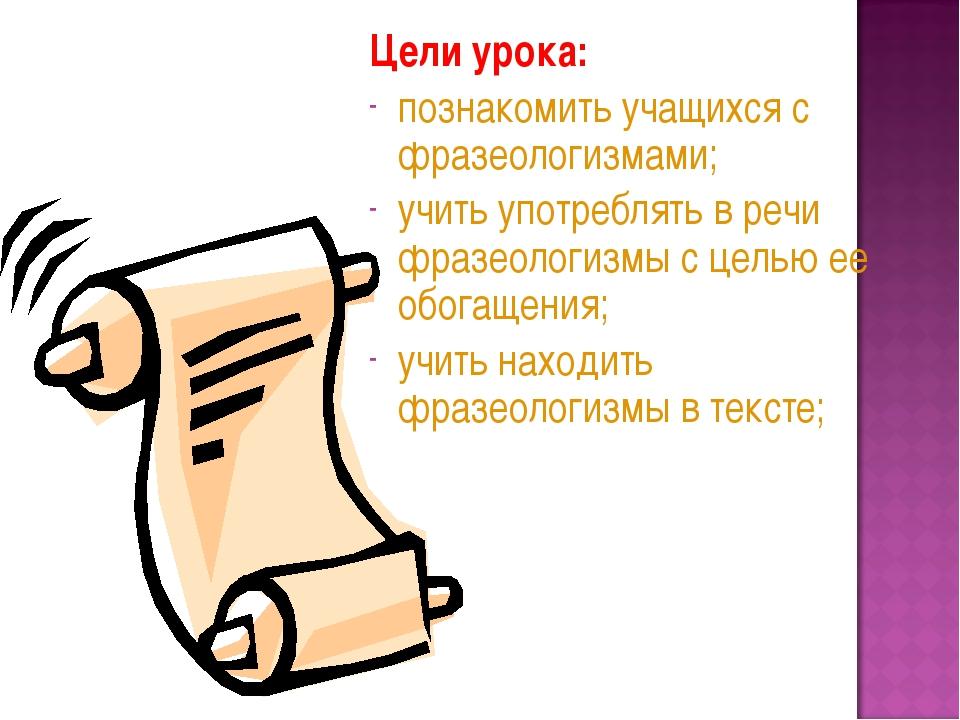 Цели урока: познакомить учащихся с фразеологизмами; учить употреблять в речи...