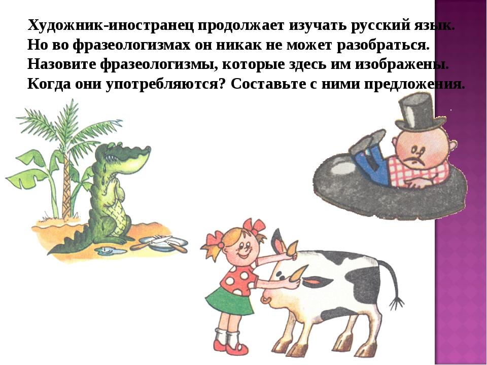 Художник-иностранец продолжает изучать русский язык. Но во фразеологизмах он...