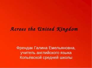 Across the United Kingdom Френдак Галина Емельяновна, учитель английского язы