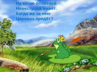 На кочке болотной Невестушка живёт. Когда же за нею Царевич придёт?