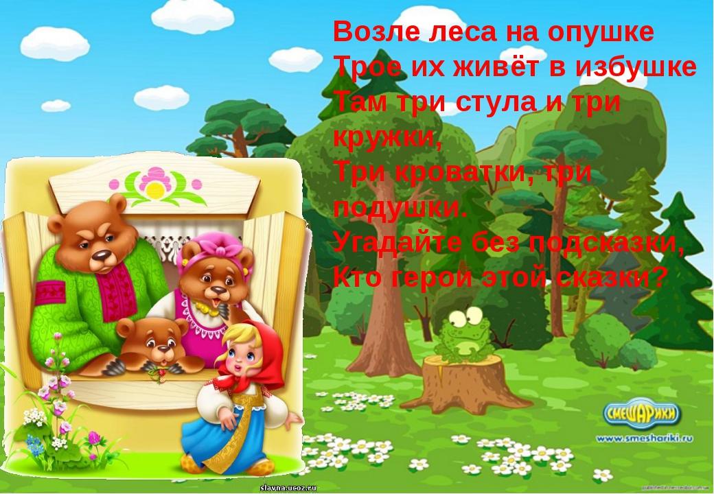 Возле леса на опушке Трое их живёт в избушке Там три стула и три кружки, Три...