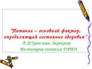 """""""Питание – основной фактор, определяющий состояние здоровья"""" В.А.Тутельян, ди"""
