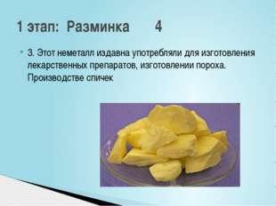 3. Этот неметалл издавна употребляли для изготовления лекарственных препарато