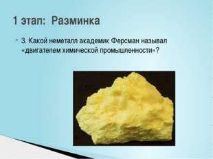 3. Какой неметалл академик Ферсман называл «двигателем химической промышленно