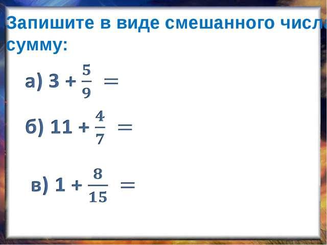 Запишите в виде смешанного числа сумму: