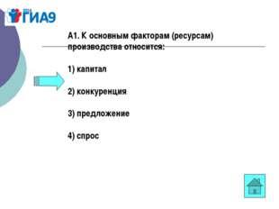 А1. К основным факторам (ресурсам) производства относится: 1) капитал 2) конк