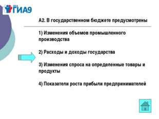 А2. В государственном бюджете предусмотрены 1) Изменения объемов промышленног
