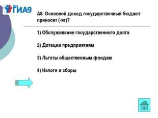 А8. Основной доход государственный бюджет приносит (-ят)? 1) Обслуживание гос