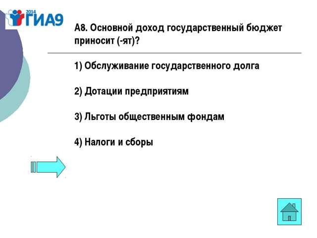 А8. Основной доход государственный бюджет приносит (-ят)? 1) Обслуживание гос...
