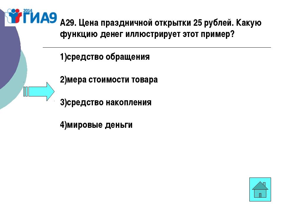 А29. Цена праздничной открытки 25 рублей. Какую функцию денег иллюстрирует эт...
