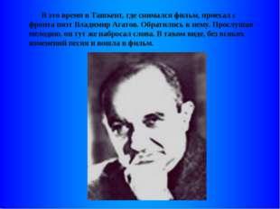 В это время в Ташкент, где снимался фильм, приехал с фронта поэт Владимир Аг
