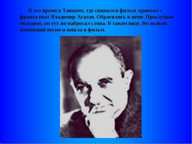 В это время в Ташкент, где снимался фильм, приехал с фронта поэт Владимир Аг...