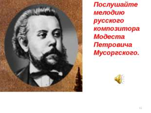 Послушайте мелодию русского композитора Модеста Петровича Мусоргского. *