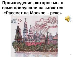 Произведение, которое мы с вами послушали называется «Рассвет на Москве – рек