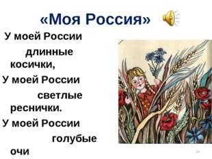 «Моя Россия» У моей России длинные косички, У моей России светлые реснички. У