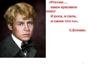 «Россия…. какое красивое слово! И роса, и сила, и синее что-то». С.Есенин. *