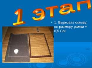 1. Вырезать основу по размеру рамки + 0,5 СМ