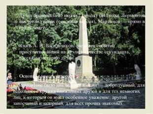 Дуэль произошла 15 июля (27 июля) 1841 года. Лермонтов выстрелил вверх (осно