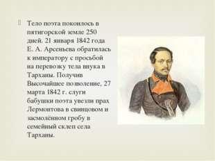 Тело поэта покоилось в пятигорской земле 250 дней. 21 января 1842 года Е.А.