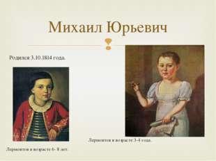 Родился 3.10.1814 года. Лермонтов в возрасте 3-4 года. Лермонтов в возрасте