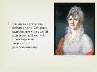 Елизавета Алексеевна, бабушка поэта. Обладала недюжинным умом, силой воли и