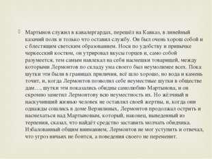 Мартынов служил вкавалергардах, перешёл на Кавказ, в линейный казачий полк