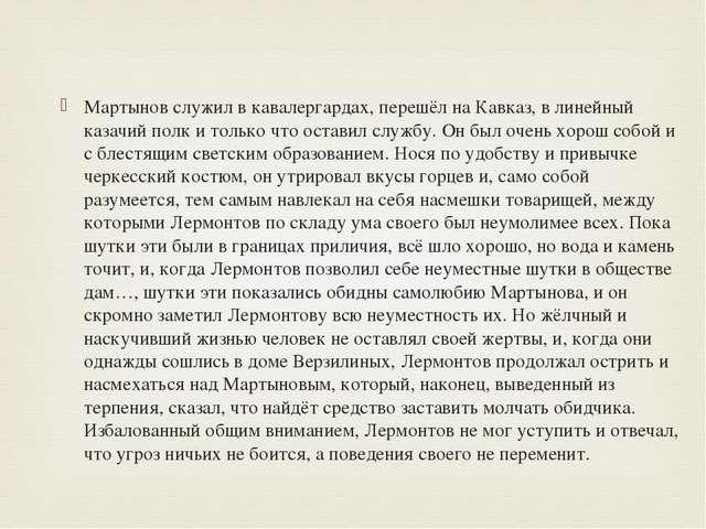 Мартынов служил вкавалергардах, перешёл на Кавказ, в линейный казачий полк...
