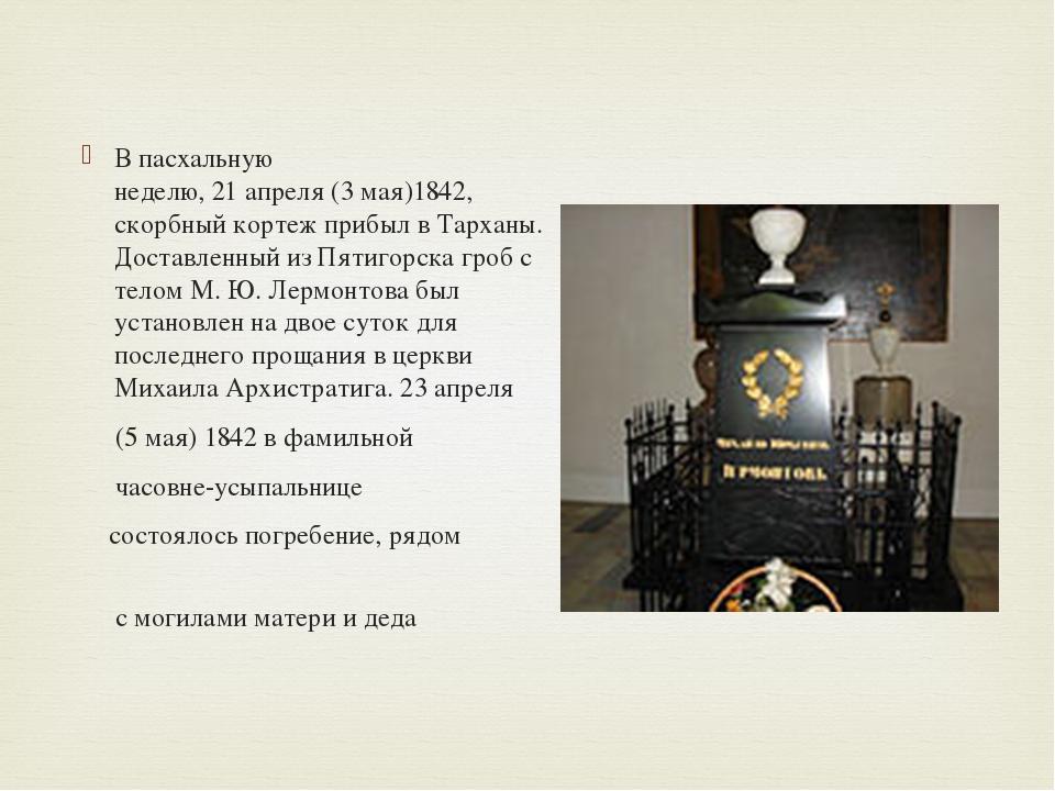 В пасхальную неделю,21апреля(3мая)1842, скорбный кортеж прибыл в Тарханы...