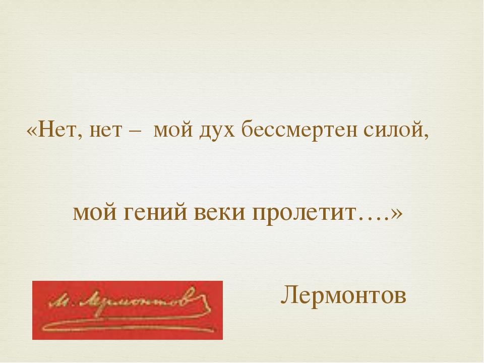 «Нет, нет – мой дух бессмертен силой, мой гений веки пролетит….» Лермонтов