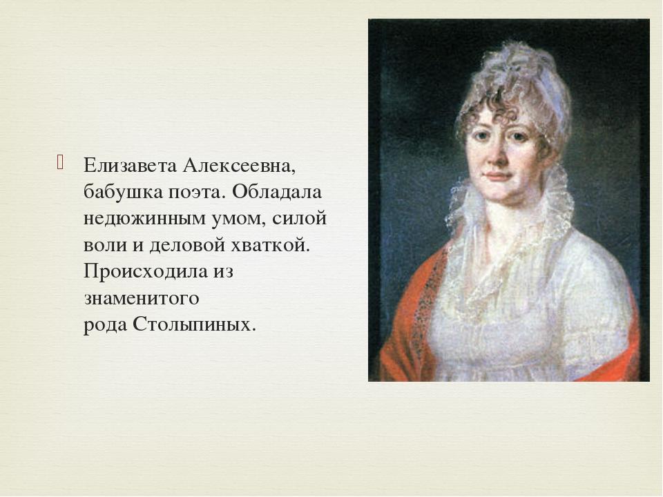Елизавета Алексеевна, бабушка поэта. Обладала недюжинным умом, силой воли и...