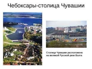 Чебоксары-столица Чувашии Столица Чувашии расположена на великой Русской реке