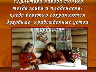 «Культура народа только тогда жива и плодоносна, когда бережно сохраняются д