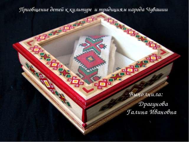 Приобщение детей к культуре и традициям народа Чувашии Выполнила: Драгунова...