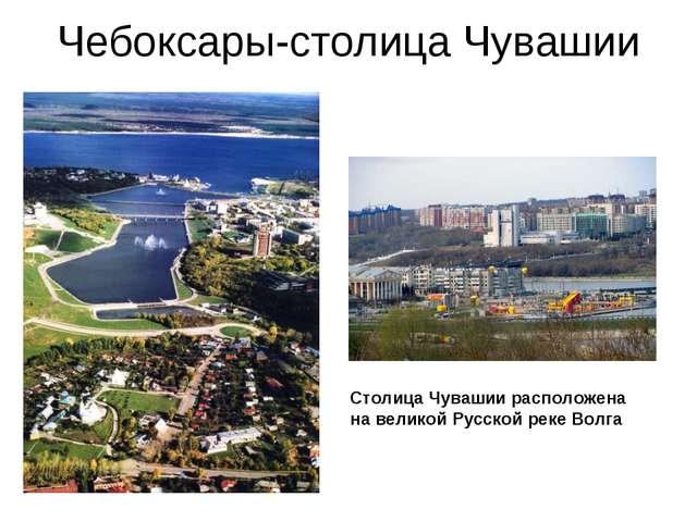 Чебоксары-столица Чувашии Столица Чувашии расположена на великой Русской реке...