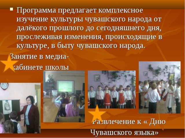 Программа предлагает комплексное изучение культуры чувашского народа от далё...