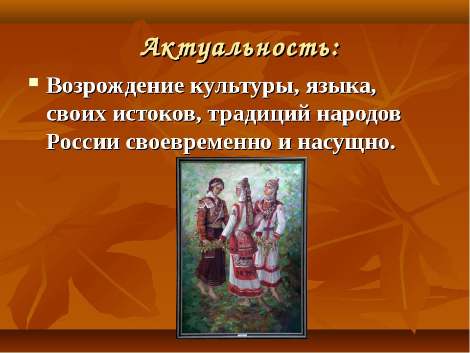 Актуальность: Возрождение культуры, языка, своих истоков, традиций народов Р...