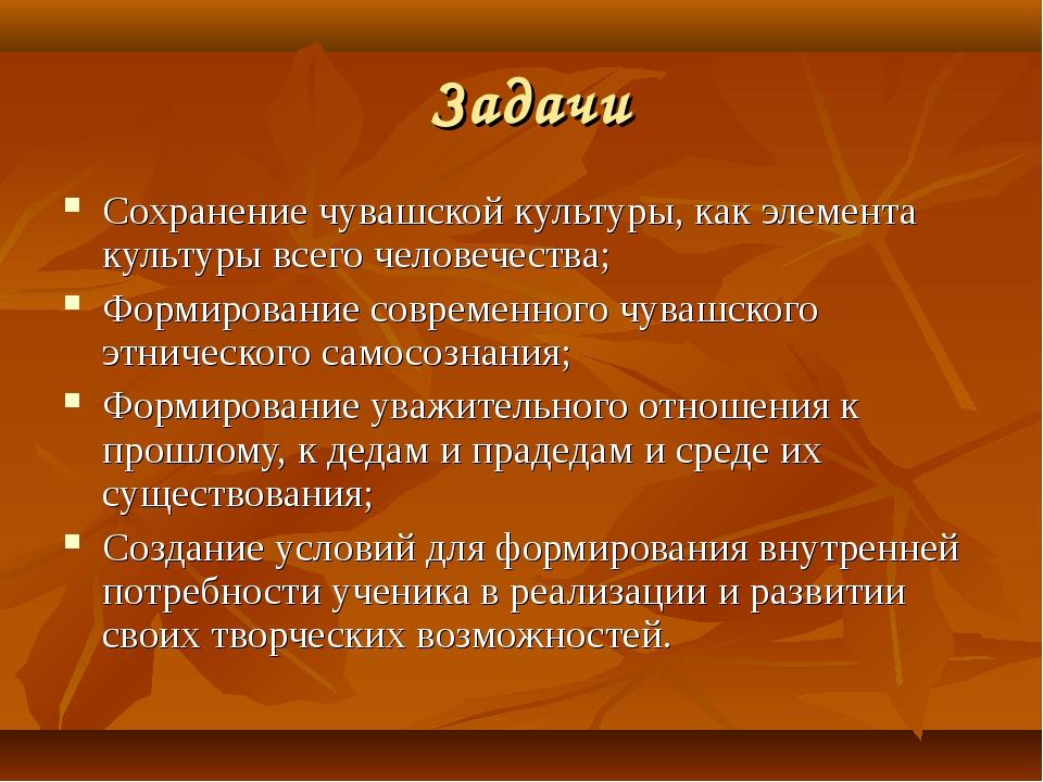 Задачи Сохранение чувашской культуры, как элемента культуры всего человечест...