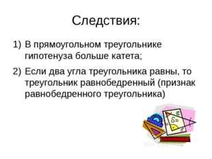 Следствия: В прямоугольном треугольнике гипотенуза больше катета; Если два уг