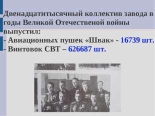 Двенадцатитысячный коллектив завода в годы Великой Отечественой войны выпусти