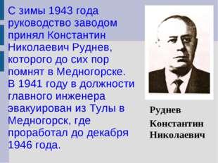 С зимы 1943 года руководство заводом принял Константин Николаевич Руднев, кот